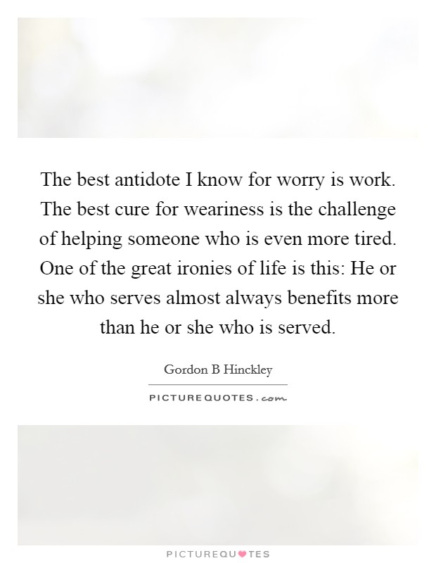 The best antidote I know for worry is work. The best cure for weariness is the challenge of helping someone who is even more tired. One of the great ironies of life is this: He or she who serves almost always benefits more than he or she who is served Picture Quote #1