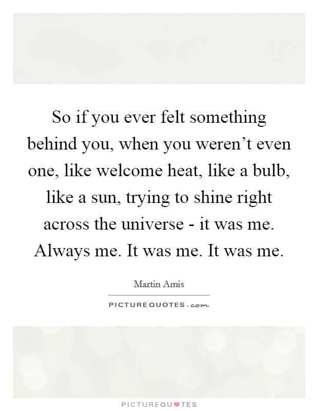 So if you ever felt something behind you, when you weren't even one, like welcome heat, like a bulb, like a sun, trying to shine right across the universe - it was me. Always me. It was me. It was me Picture Quote #1