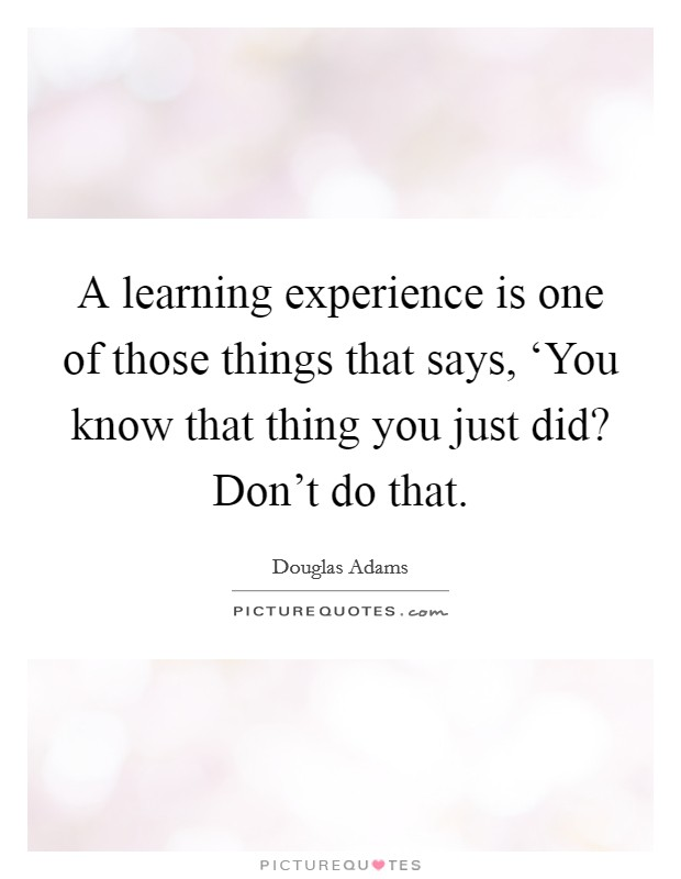 A learning experience is one of those things that says, 'You know that thing you just did? Don't do that Picture Quote #1
