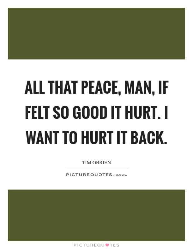 All that peace, man, if felt so good it hurt. I want to hurt it back Picture Quote #1