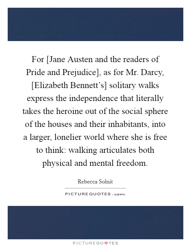 For [Jane Austen and the readers of Pride and Prejudice], as for Mr. Darcy, [Elizabeth Bennett's] solitary walks express the independence that literally takes the heroine out of the social sphere of the houses and their inhabitants, into a larger, lonelier world where she is free to think: walking articulates both physical and mental freedom Picture Quote #1