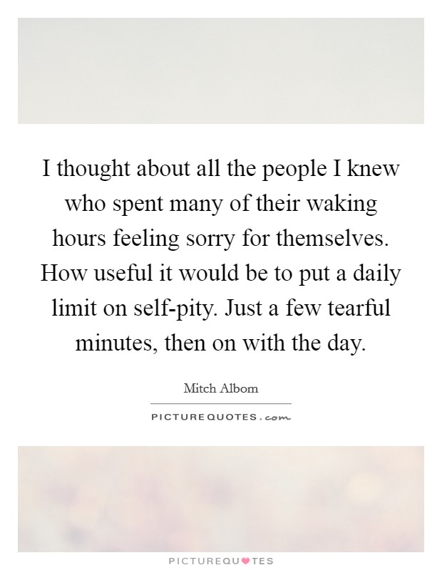 I thought about all the people I knew who spent many of their waking hours feeling sorry for themselves. How useful it would be to put a daily limit on self-pity. Just a few tearful minutes, then on with the day Picture Quote #1