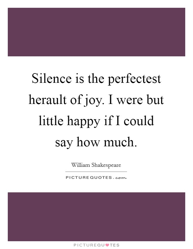 Silence is the perfectest herault of joy. I were but little happy if I could say how much Picture Quote #1