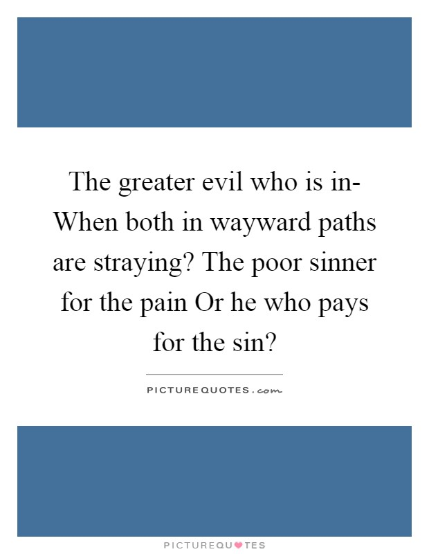 The greater evil who is in- When both in wayward paths are straying? The poor sinner for the pain Or he who pays for the sin? Picture Quote #1