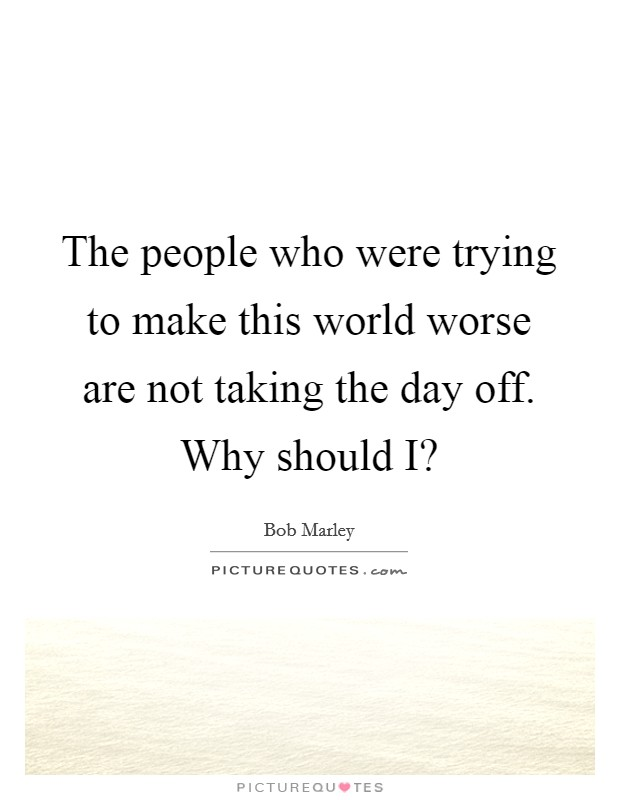 The people who were trying to make this world worse are not taking the day off. Why should I? Picture Quote #1