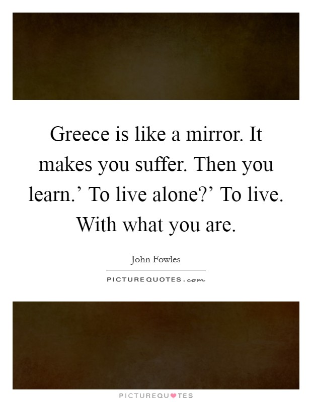 Greece is like a mirror. It makes you suffer. Then you learn.' To live alone?' To live. With what you are Picture Quote #1