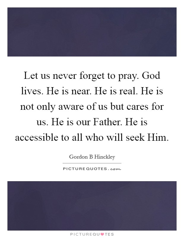 Let us never forget to pray. God lives. He is near. He is real. He is not only aware of us but cares for us. He is our Father. He is accessible to all who will seek Him Picture Quote #1