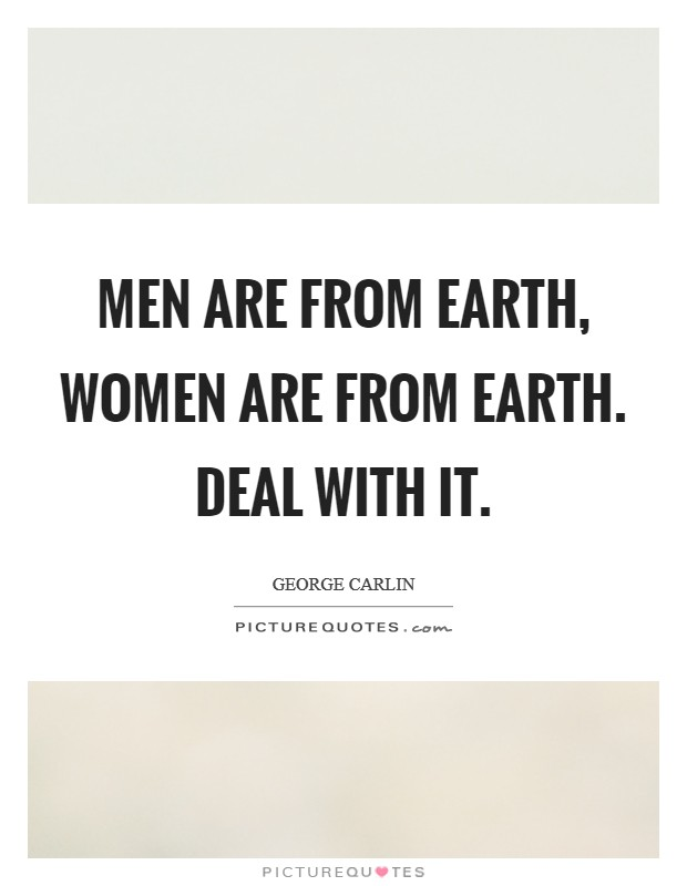Men are from Earth, women are from Earth. Deal with it Picture Quote #1