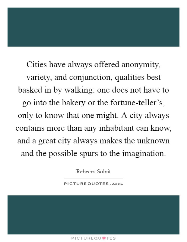 Cities have always offered anonymity, variety, and conjunction, qualities best basked in by walking: one does not have to go into the bakery or the fortune-teller's, only to know that one might. A city always contains more than any inhabitant can know, and a great city always makes the unknown and the possible spurs to the imagination Picture Quote #1