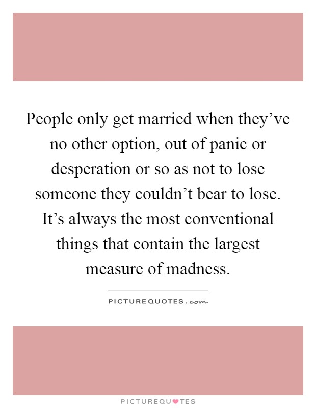 People only get married when they've no other option, out of panic or desperation or so as not to lose someone they couldn't bear to lose. It's always the most conventional things that contain the largest measure of madness Picture Quote #1