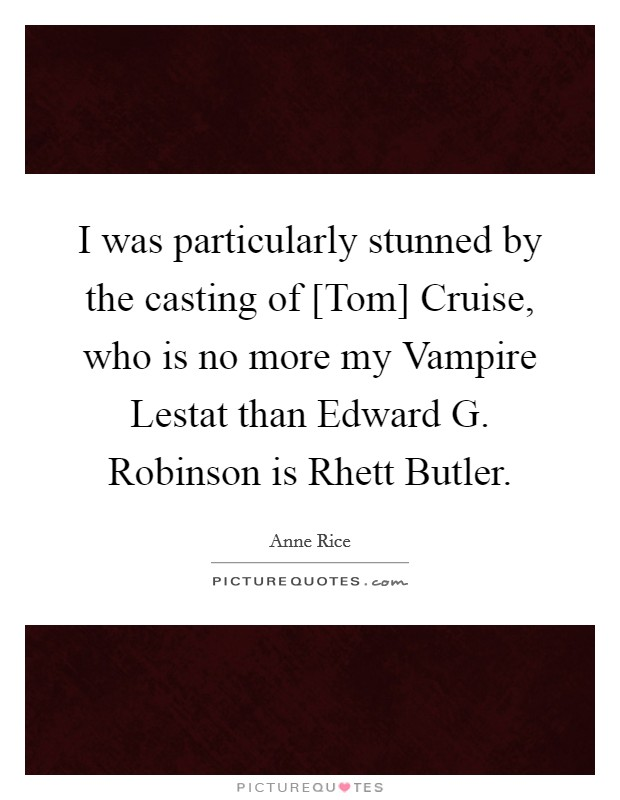 I was particularly stunned by the casting of [Tom] Cruise, who is no more my Vampire Lestat than Edward G. Robinson is Rhett Butler Picture Quote #1