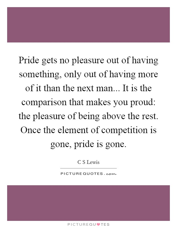 Pride gets no pleasure out of having something, only out of having more of it than the next man... It is the comparison that makes you proud: the pleasure of being above the rest. Once the element of competition is gone, pride is gone Picture Quote #1