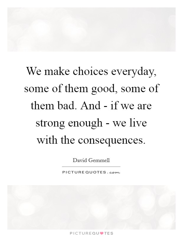 We make choices everyday, some of them good, some of them bad. And - if we are strong enough - we live with the consequences Picture Quote #1