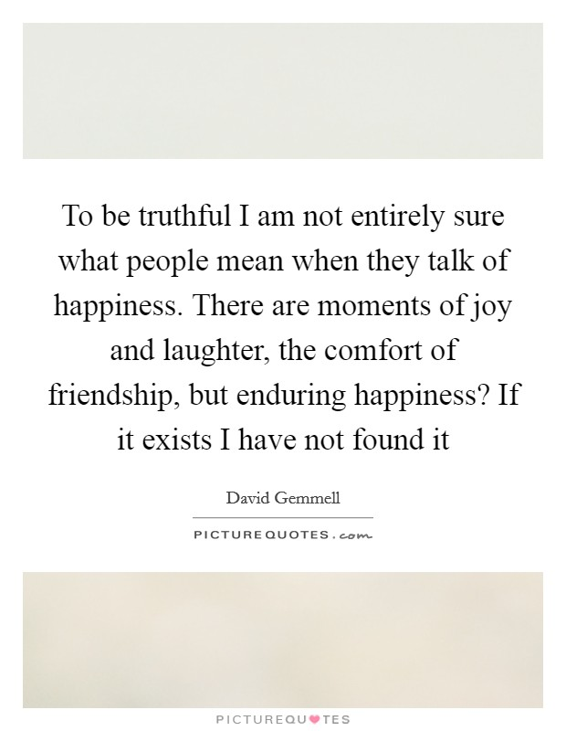 To be truthful I am not entirely sure what people mean when they talk of happiness. There are moments of joy and laughter, the comfort of friendship, but enduring happiness? If it exists I have not found it Picture Quote #1