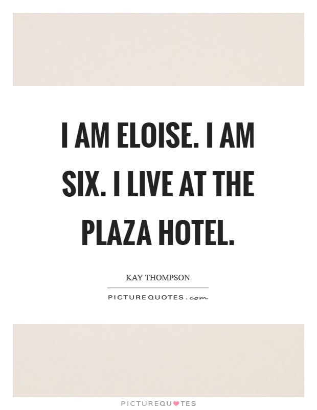 I am Eloise. I am six. I live at the Plaza hotel Picture Quote #1