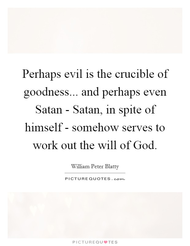 Perhaps Evil Is The Crucible Of Goodness And Perhaps Even Beauteous The Crucible Quotes