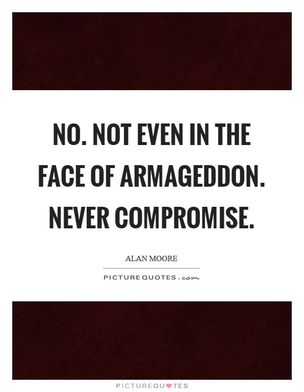 No. Not even in the face of Armageddon. Never compromise Picture Quote #1