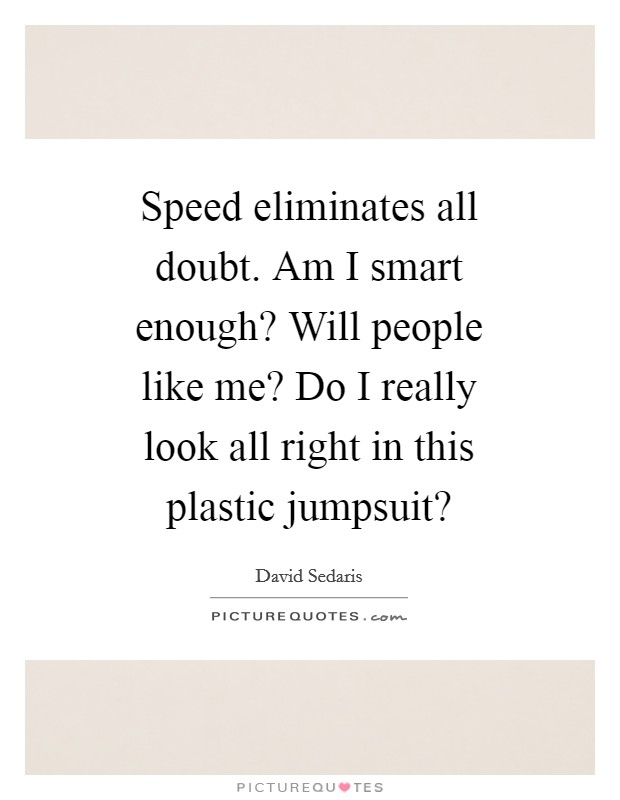 Speed eliminates all doubt. Am I smart enough? Will people like me? Do I really look all right in this plastic jumpsuit? Picture Quote #1
