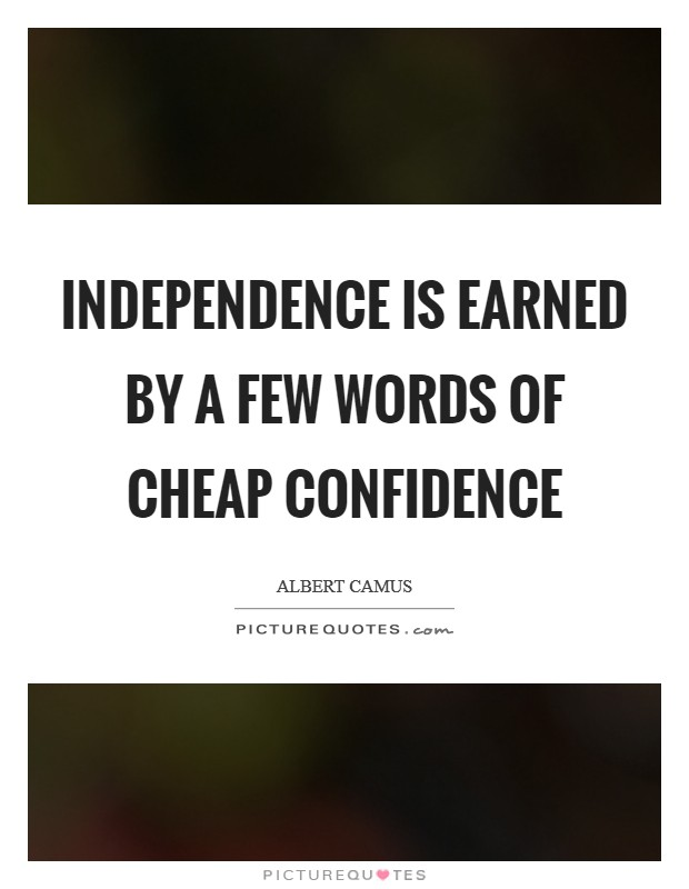 Independence is earned by a few words of cheap confidence Picture Quote #1