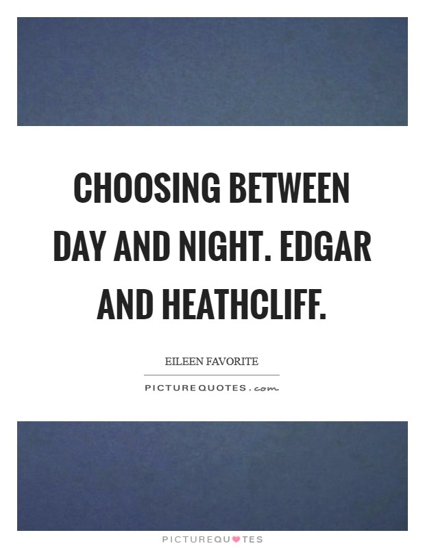Choosing between day and night. Edgar and Heathcliff Picture Quote #1
