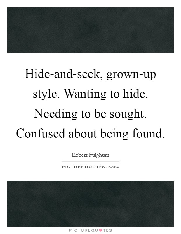 Hide-and-seek, grown-up style. Wanting to hide. Needing to be sought. Confused about being found Picture Quote #1