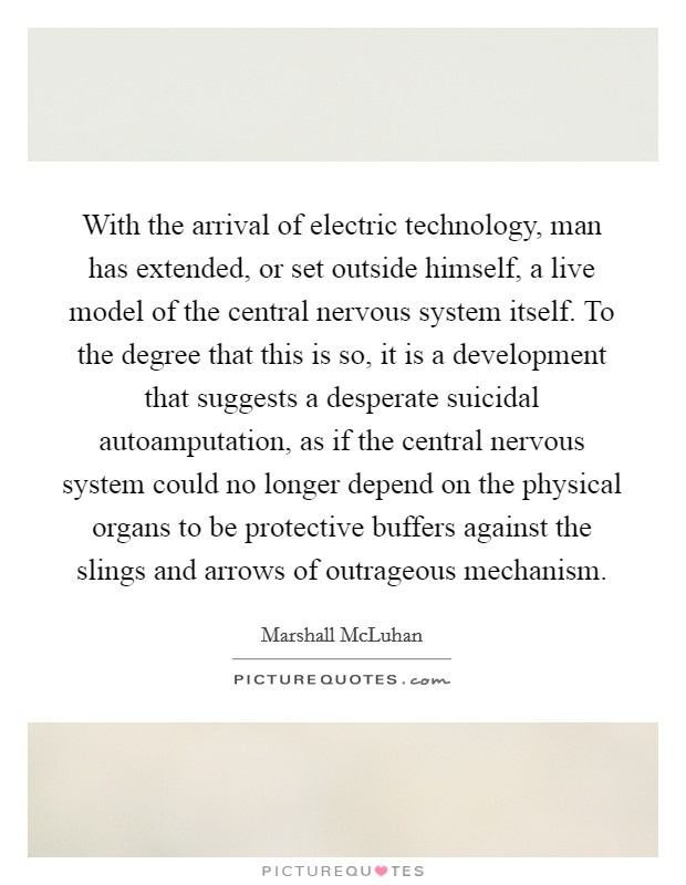 With the arrival of electric technology, man has extended, or set outside himself, a live model of the central nervous system itself. To the degree that this is so, it is a development that suggests a desperate suicidal autoamputation, as if the central nervous system could no longer depend on the physical organs to be protective buffers against the slings and arrows of outrageous mechanism Picture Quote #1