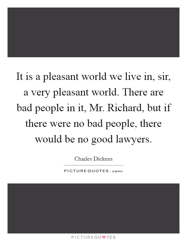 It is a pleasant world we live in, sir, a very pleasant world. There are bad people in it, Mr. Richard, but if there were no bad people, there would be no good lawyers Picture Quote #1