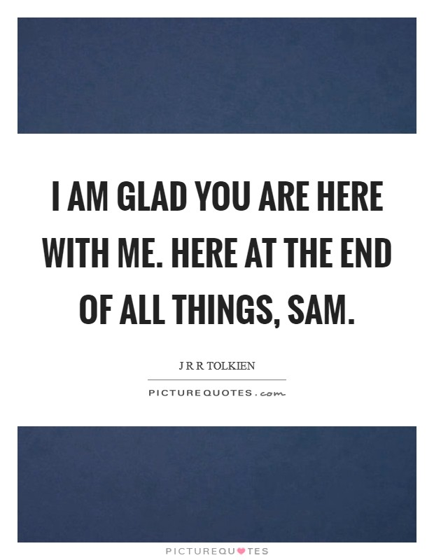 I am glad you are here with me. Here at the end of all things, Sam Picture Quote #1