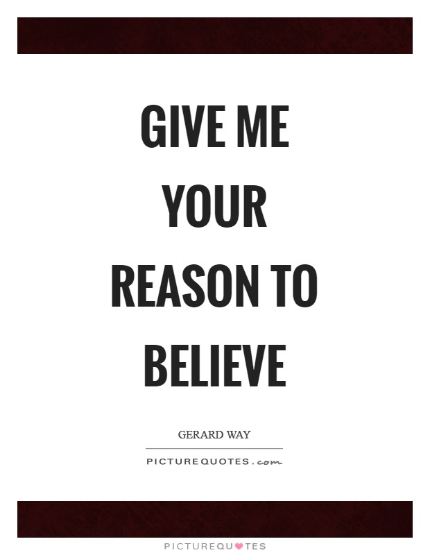 GIVE ME YOUR REASON TO BELIeVE Picture Quote #1