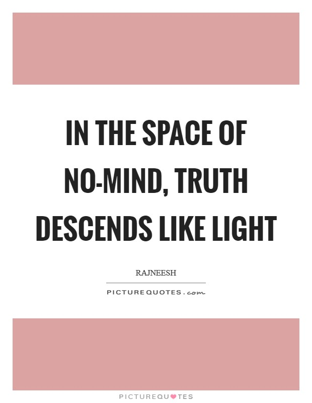 In the space of no-mind, truth descends like light Picture Quote #1