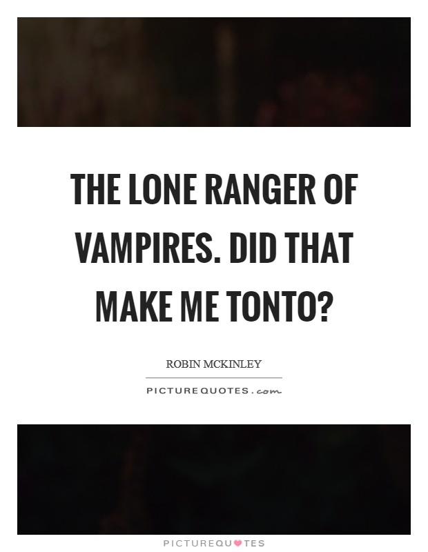 The Lone Ranger of vampires. Did that make me Tonto? Picture Quote #1