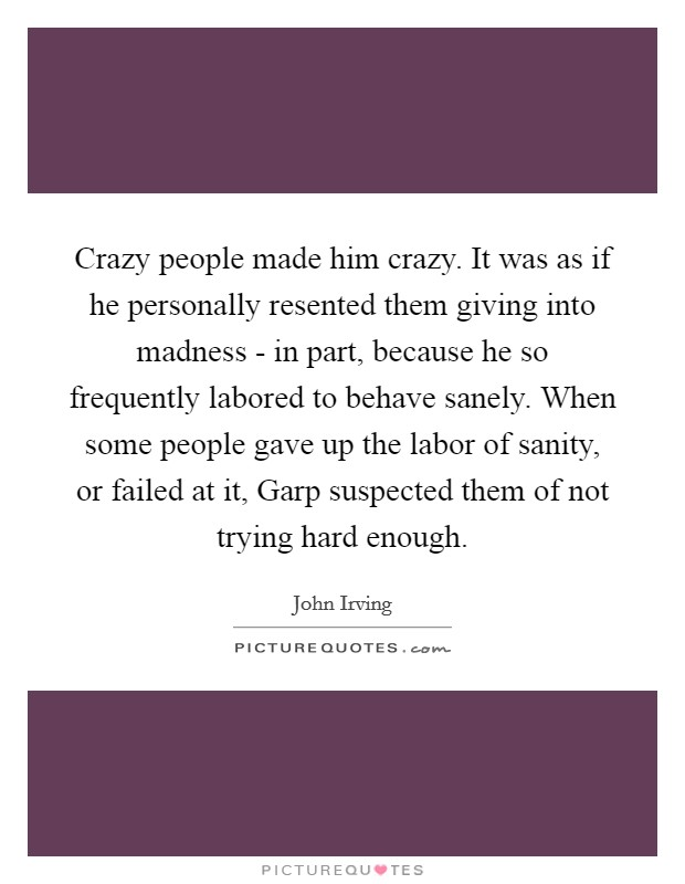 Crazy people made him crazy. It was as if he personally resented them giving into madness - in part, because he so frequently labored to behave sanely. When some people gave up the labor of sanity, or failed at it, Garp suspected them of not trying hard enough Picture Quote #1