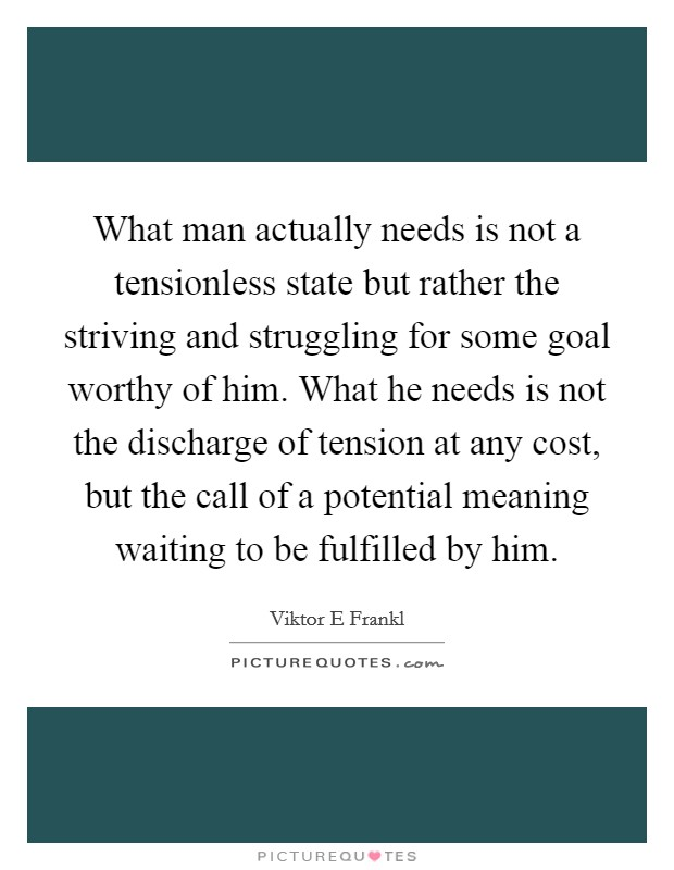 What man actually needs is not a tensionless state but rather the striving and struggling for some goal worthy of him. What he needs is not the discharge of tension at any cost, but the call of a potential meaning waiting to be fulfilled by him Picture Quote #1