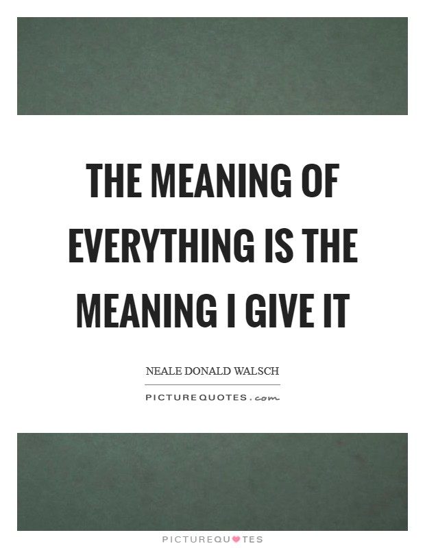 The meaning of everything is the meaning I give it Picture Quote #1