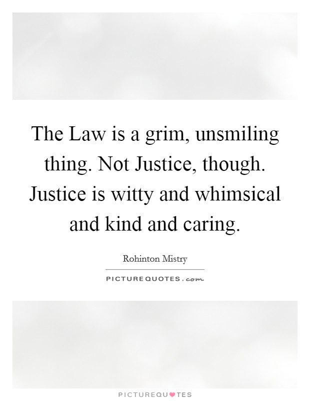 The Law is a grim, unsmiling thing. Not Justice, though. Justice is witty and whimsical and kind and caring Picture Quote #1