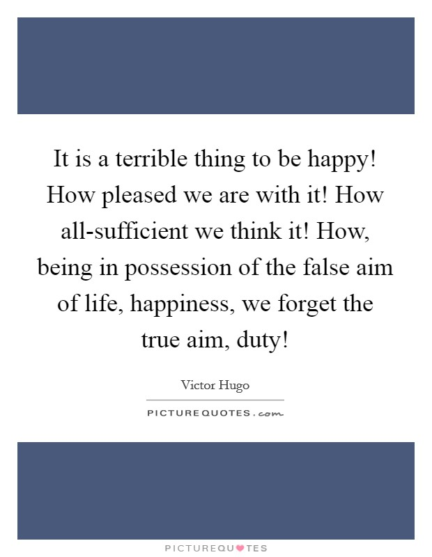 It is a terrible thing to be happy! How pleased we are with it! How all-sufficient we think it! How, being in possession of the false aim of life, happiness, we forget the true aim, duty! Picture Quote #1