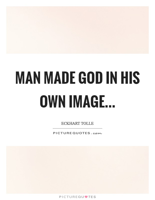 Man made God in his own image Picture Quote #1