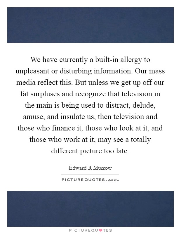 We have currently a built-in allergy to unpleasant or disturbing information. Our mass media reflect this. But unless we get up off our fat surpluses and recognize that television in the main is being used to distract, delude, amuse, and insulate us, then television and those who finance it, those who look at it, and those who work at it, may see a totally different picture too late Picture Quote #1