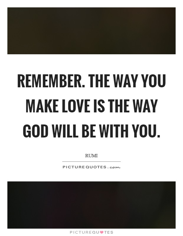 Remember. The way you make love is the way God will be with you Picture Quote #1