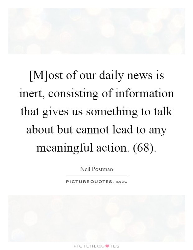 [M]ost of our daily news is inert, consisting of information that gives us something to talk about but cannot lead to any meaningful action. (68) Picture Quote #1