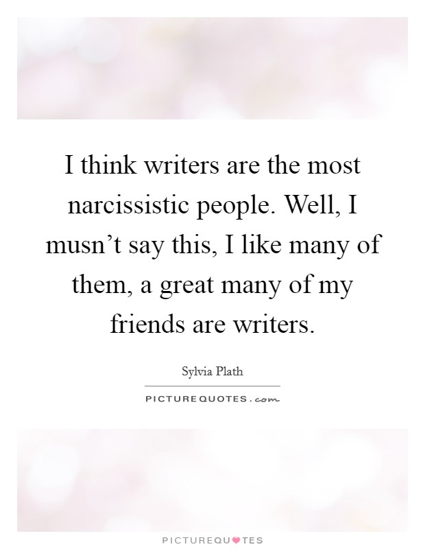 I think writers are the most narcissistic people. Well, I musn't say this, I like many of them, a great many of my friends are writers Picture Quote #1