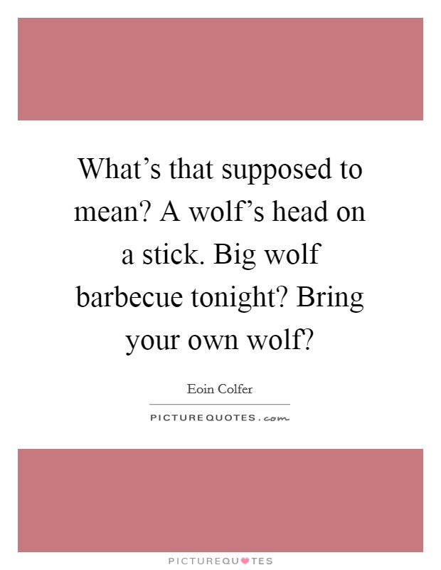What's that supposed to mean? A wolf's head on a stick. Big wolf barbecue tonight? Bring your own wolf? Picture Quote #1