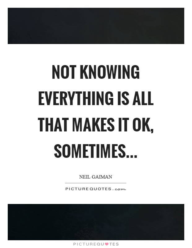 Not knowing everything is all that makes it OK, sometimes Picture Quote #1