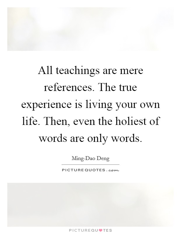 All teachings are mere references. The true experience is living your own life. Then, even the holiest of words are only words Picture Quote #1