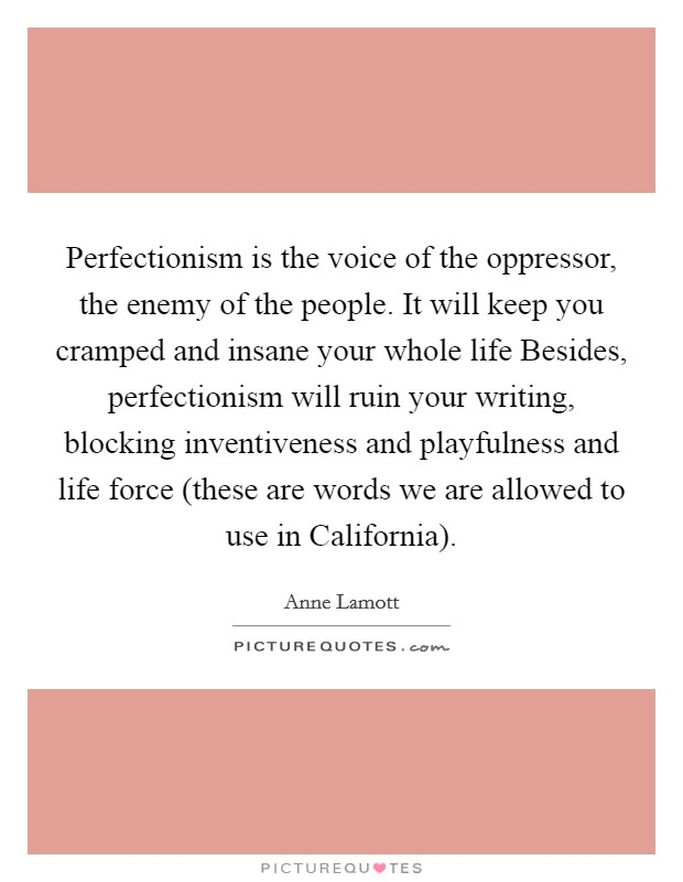 Perfectionism is the voice of the oppressor, the enemy of the people. It will keep you cramped and insane your whole life Besides, perfectionism will ruin your writing, blocking inventiveness and playfulness and life force (these are words we are allowed to use in California) Picture Quote #1