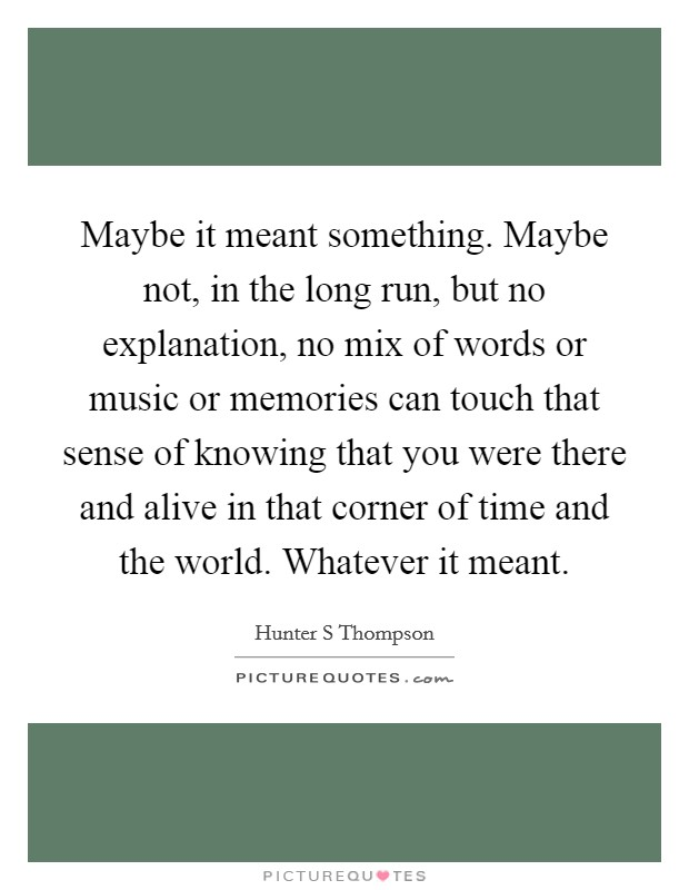 Maybe it meant something. Maybe not, in the long run, but no explanation, no mix of words or music or memories can touch that sense of knowing that you were there and alive in that corner of time and the world. Whatever it meant Picture Quote #1