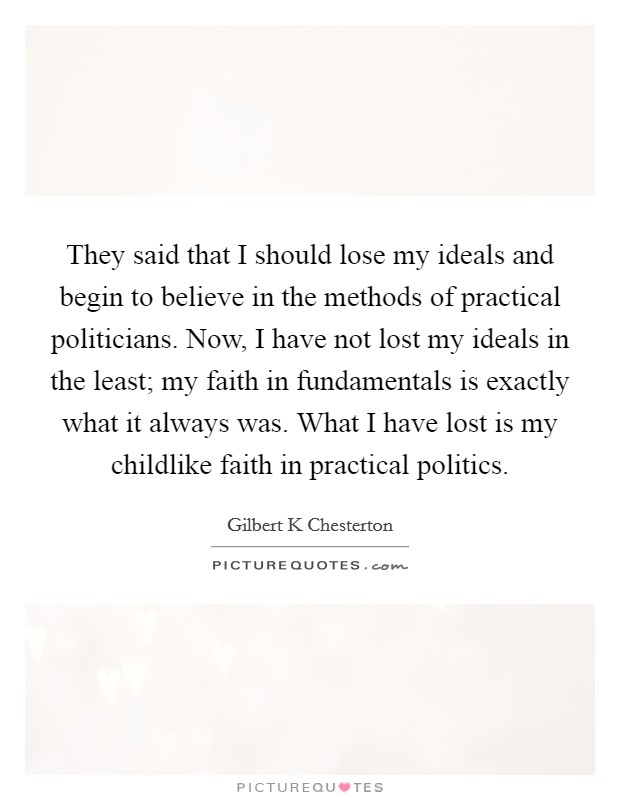 They said that I should lose my ideals and begin to believe in the methods of practical politicians. Now, I have not lost my ideals in the least; my faith in fundamentals is exactly what it always was. What I have lost is my childlike faith in practical politics Picture Quote #1