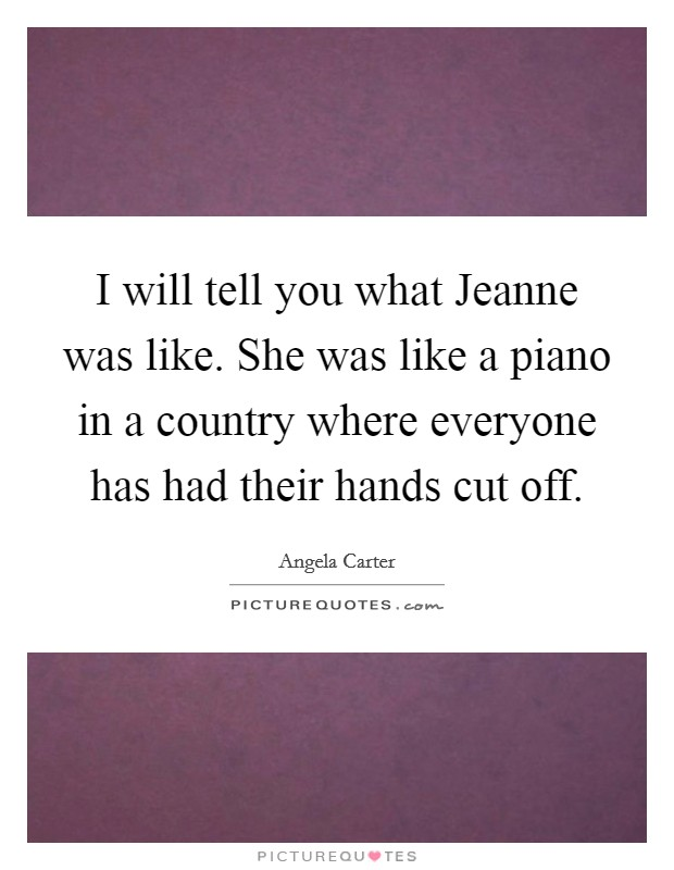 I will tell you what Jeanne was like. She was like a piano in a country where everyone has had their hands cut off Picture Quote #1