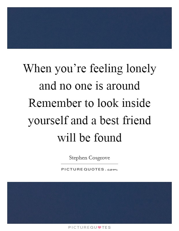 When you're feeling lonely and no one is around Remember to look inside yourself and a best friend will be found Picture Quote #1