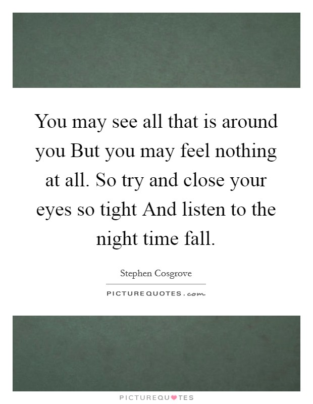 You may see all that is around you But you may feel nothing at all. So try and close your eyes so tight And listen to the night time fall Picture Quote #1